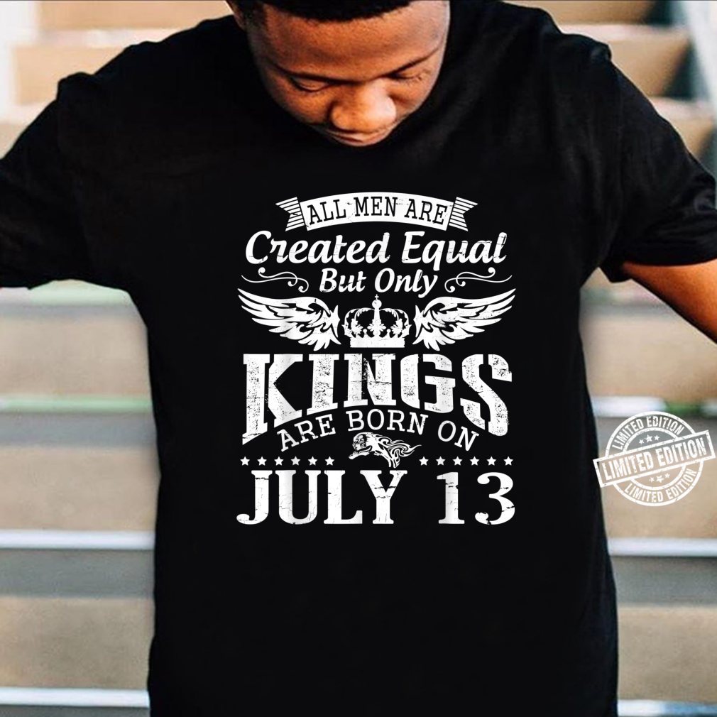 All Are Created Equal But Only Kings Are Born On July 13 Shirt