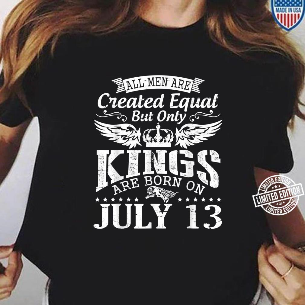All Are Created Equal But Only Kings Are Born On July 13 Shirt ladies tee