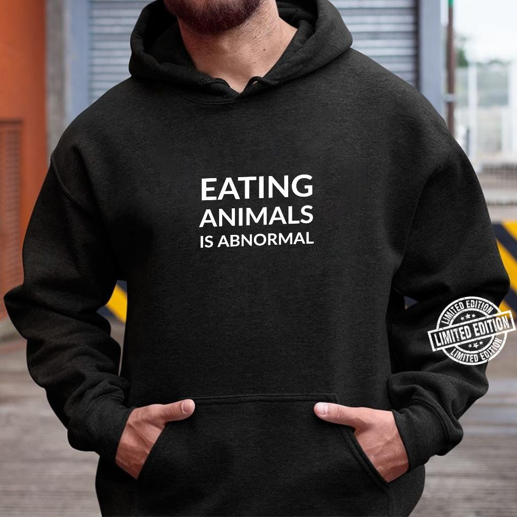 Eating animals is abnormal Shirt hoodie