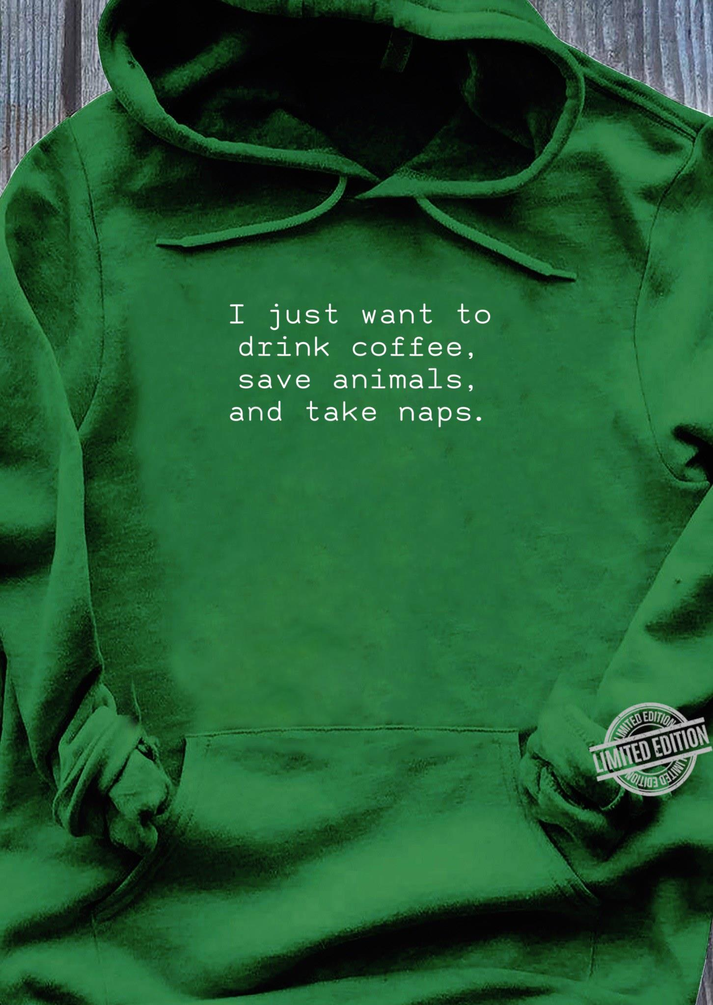 I Just Want To Drink Coffee Save Animals And Take Naps Shirt hoodie