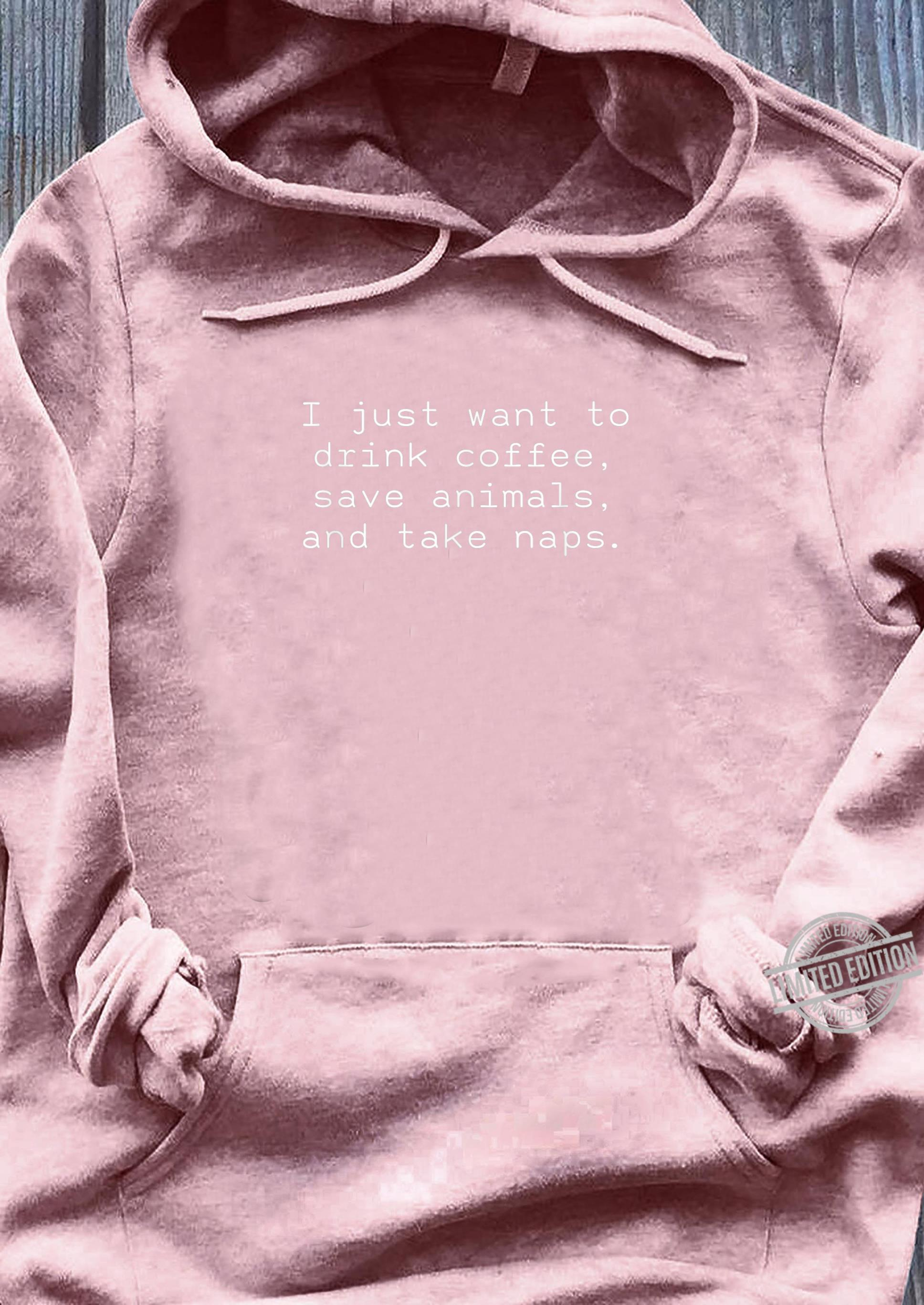 I Just Want To Drink Coffee Save Animals And Take Naps Shirt sweater