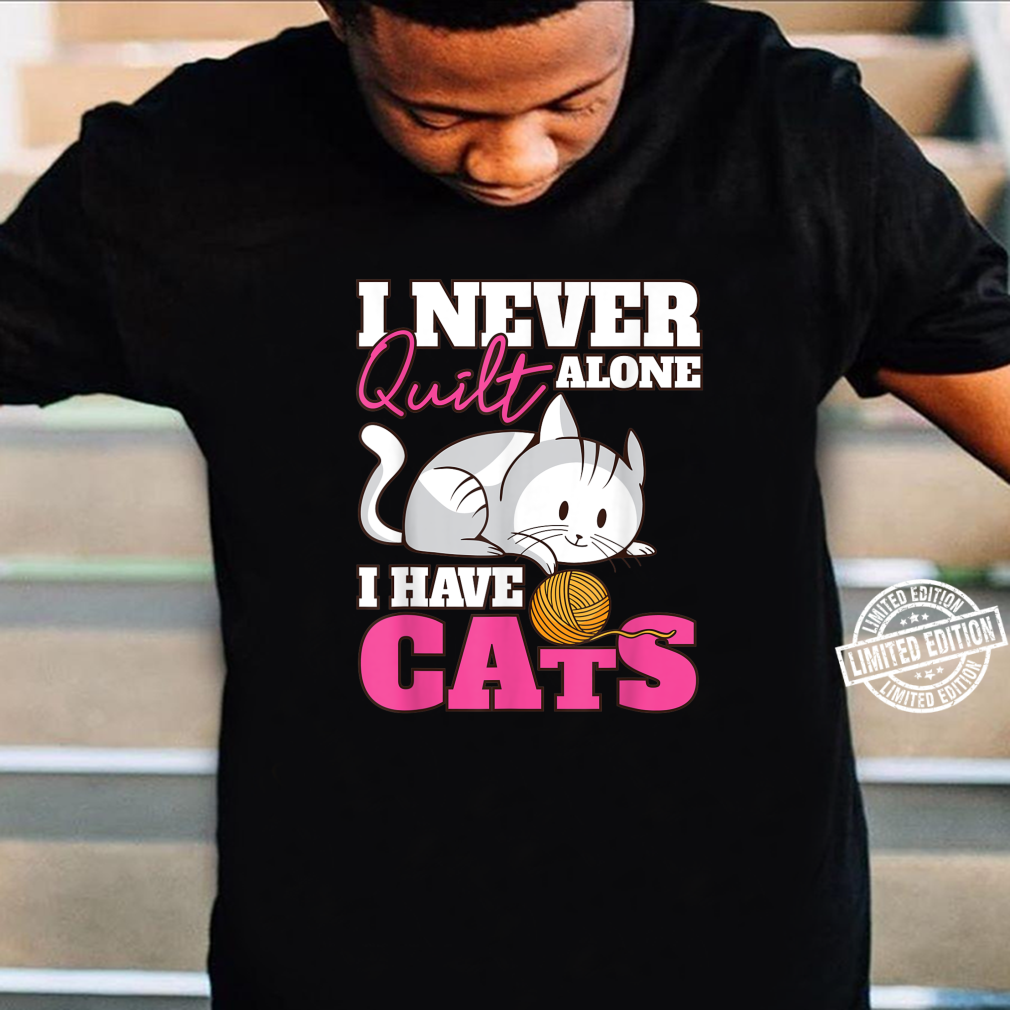I Never Quilt Alone I Have Cats Quilters & Sewers Shirt