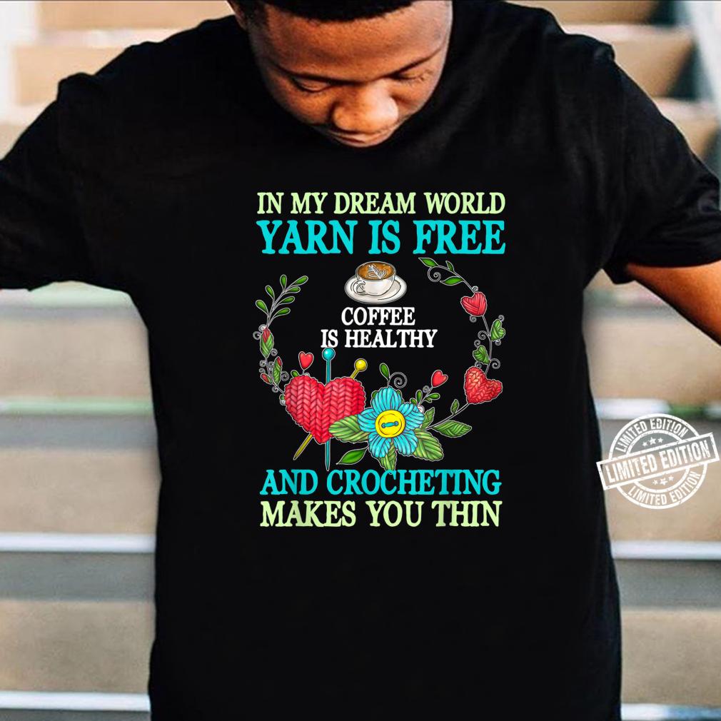 In My Dream World Yarn Is Free Coffee In Healthy Shirt