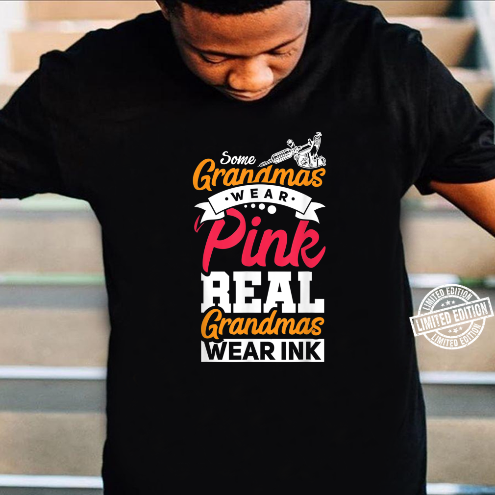 Some Grandmas Wear Pink Real Grandmas Wear Ink Tattoo Shirt