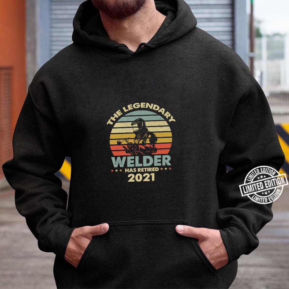 THE LEGEND WELDER HAS RETIRED 2021 RETIREMENT Shirt hoodie